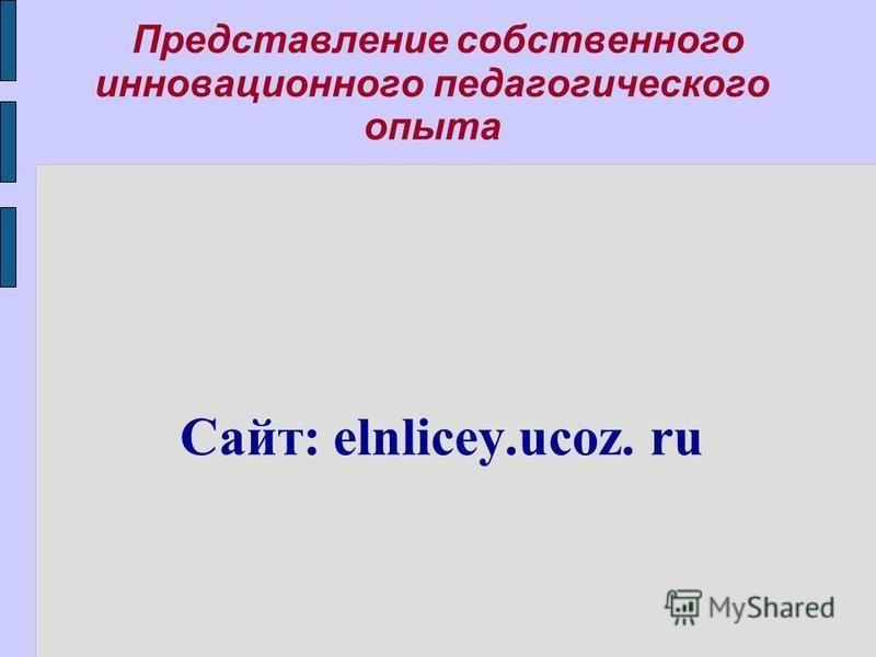 Представление собственного инновационного педагогического опыта Сайт: elnlicey.ucoz. ru