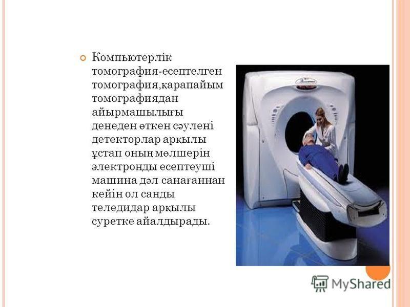 Компьютерлік томография-эссептелген томография, қ арапаймы томография дан айырмашилы ғ ы денеден ө ткен с ә улені детекторлар ар қ илы ұ стоп оны ң м ө лшерін электронды эссептеуші машина д ә л сана ғ аннан кейін ол санды теледидар ар қ илы суретке а