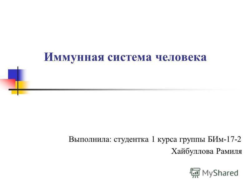Иммунная система человека Выполнила: студентка 1 курса группы БИм-17-2 Хайбуллова Рамиля