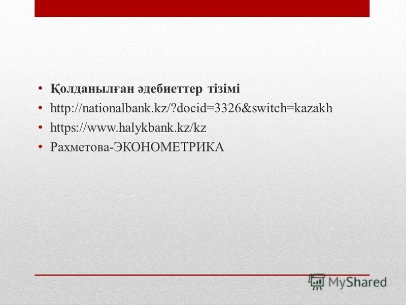 Қолданылған әдебиеттер тізімі http://nationalbank.kz/?docid=3326&switch=kazakh https://www.halykbank.kz/kz Рахметова-ЭКОНОМЕТРИКА