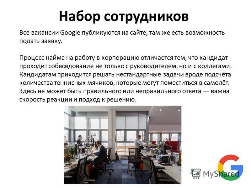 Набор сотрудников Все вакансии Google публикуются на сайте, там же есть возможность подать заявку. Процесс найма на работу в корпорацию отличается тем, что кандидат проходит собеседование не только с руководителем, но и с коллегами. Кандидатам приход