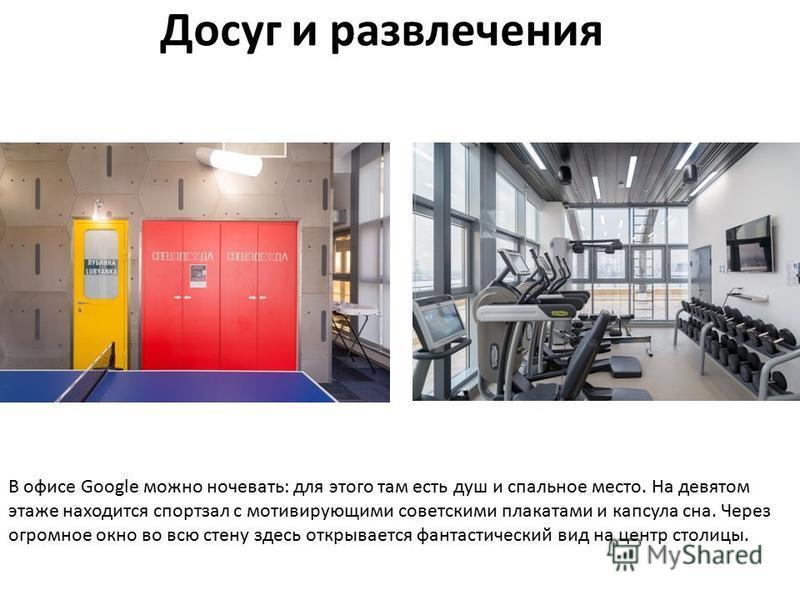 Досуг и развлечения В офисе Google можно ночевать: для этого там есть душ и спальное место. На девятом этаже находится спортзал с мотивирующими советскими плакатами и капсула сна. Через огромное окно во всю стену здесь открывается фантастический вид