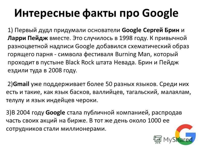 Интересные факты про Google 1) Первый дудл придумали основатели Google Сергей Брин и Ларри Пейдж вместе. Это случилось в 1998 году. К привычной разноцветной надписи Google добавился схематический образ горящего парня - символа фестиваля Burning Man,