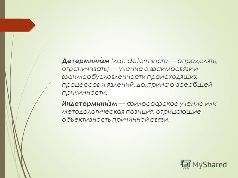 Детерминизм (лат. determinare определять, ограничивать) учение о взаимосвязи и взаимообусловленности происходящих процессов и явлений, доктрина о всеобщей причинности. Индетерминизм философское учение или методологическая позиция, отрицающие объектив