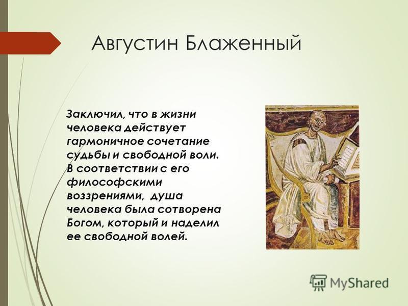 Августин Блаженный Заключил, что в жизни человека действует гармоничное сочетание судьбы и свободной воли. В соответствии с его философскими воззрениями, душа человека была сотворена Богом, который и наделил ее свободной волей.