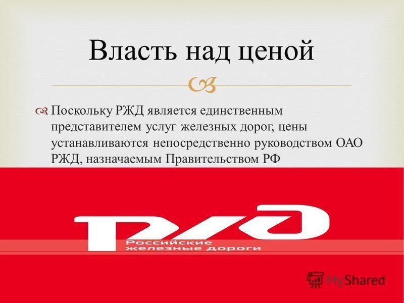 Поскольку РЖД является единственным представителем услуг железных дорог, цены устанавливаются непосредственно руководством ОАО РЖД, назначаемым Правительством РФ Власть над ценой
