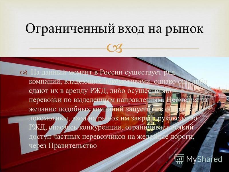 На данный момент в России существует ряд компаний, владеющих локомотивами, однако они либо сдают их в аренду РЖД, либо осуществляют перевозки по выделенным направлениям. Несмотря на желание подобных компаний запустить в оборот свои локомотивы, вход н