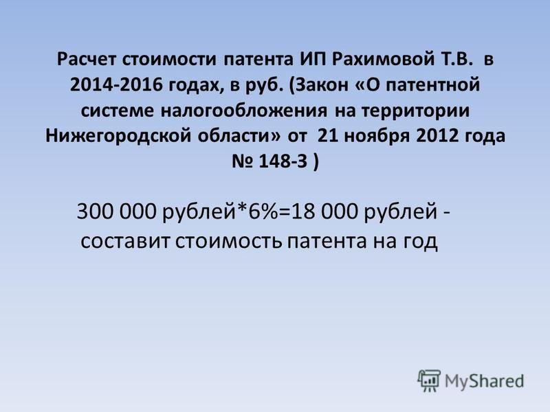 Расчет стоимости патента ИП Рахимовой Т.В. в 2014-2016 годах, в руб. (Закон «О патентной системе налогообложения на территории Нижегородской области» от 21 ноября 2012 года 148-З ) 300 000 рублей*6%=18 000 рублей - составит стоимость патента на год
