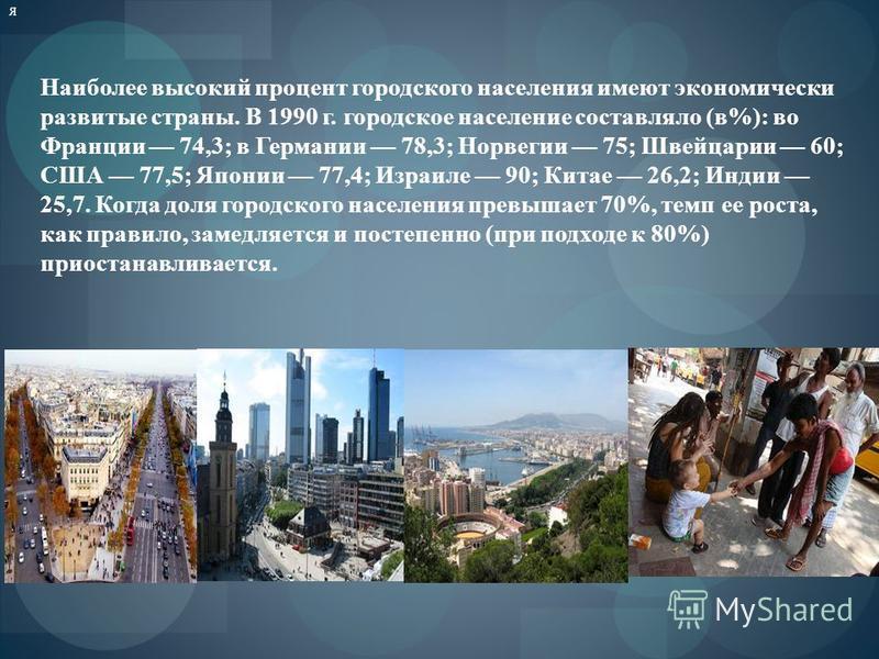 Я Наиболее высокий процент городского населения имеют экономически развитые страны. В 1990 г. городское население составляло (в%): во Франции 74,3; в Германии 78,3; Норвегии 75; Швейцарии 60; США 77,5; Японии 77,4; Израиле 90; Китае 26,2; Индии 25,7.