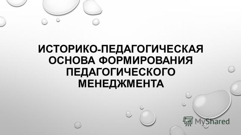 ИСТОРИКО - ПЕДАГОГИЧЕСКАЯ ОСНОВА ФОРМИРОВАНИЯ ПЕДАГОГИЧЕСКОГО МЕНЕДЖМЕНТА