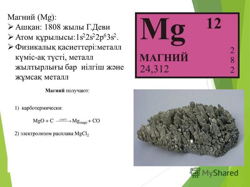 Магний (Mg): Ашқан: 1808 жилы Г.Деви Атом құрылысы:1s 2 2s 2 2p 6 3s 2. Физикалық қасиеттері:металл күміс-ақ түсті, металл жылтырлығы бар иілгіш және жұмсақ металл