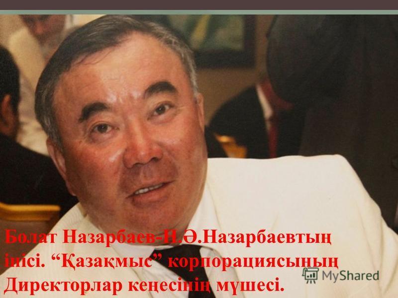 Болат Назарбаев-Н.Ә.Назарбаевтың інісі. Қазақмыс корпорациясының Директорлар кеңесінің мүшесі.