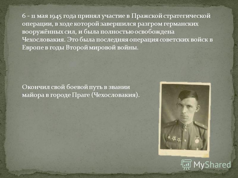 6 - 11 мая 1945 года принял участие в Пражской стратегической операции, в ходе которой завершился разгром германских вооружённых сил, и была полностью освобождена Чехословакия. Это была последняя операция советских войск в Европе в годы Второй мирово