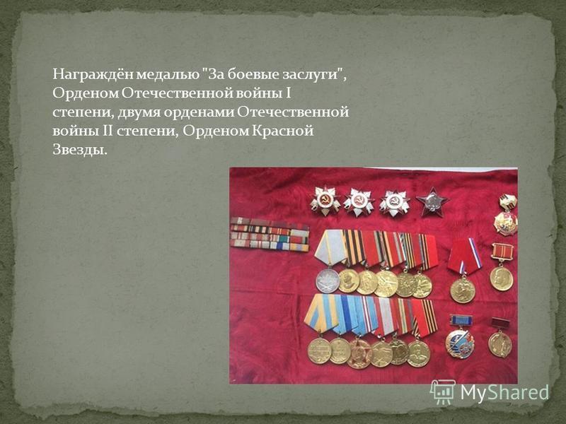 Награждён медалью За боевые заслуги, Орденом Отечественной войны I степени, двумя орденами Отечественной войны II степени, Орденом Красной Звезды.