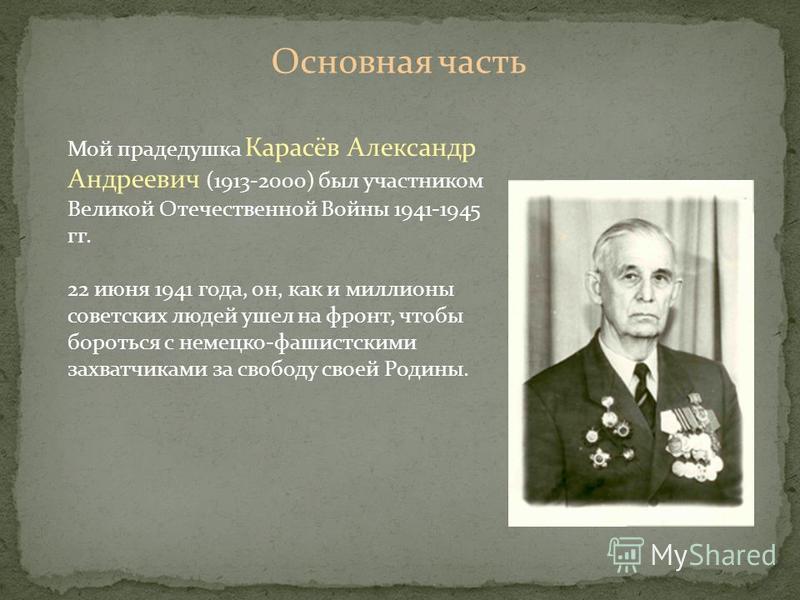 Основная часть Мой прадедушка Карасёв Александр Андреевич (1913-2000) был участником Великой Отечественной Войны 1941-1945 гг. 22 июня 1941 года, он, как и миллионы советских людей ушел на фронт, чтобы бороться с немецко-фашистскими захватчиками за с