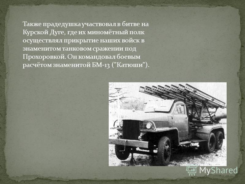 Также прадедушка участвовал в битве на Курской Дуге, где их миномётный полк осуществлял прикрытие наших войск в знаменитом танковом сражении под Прохоровкой. Он командовал боевым расчётом знаменитой БМ-13 (Катюши).