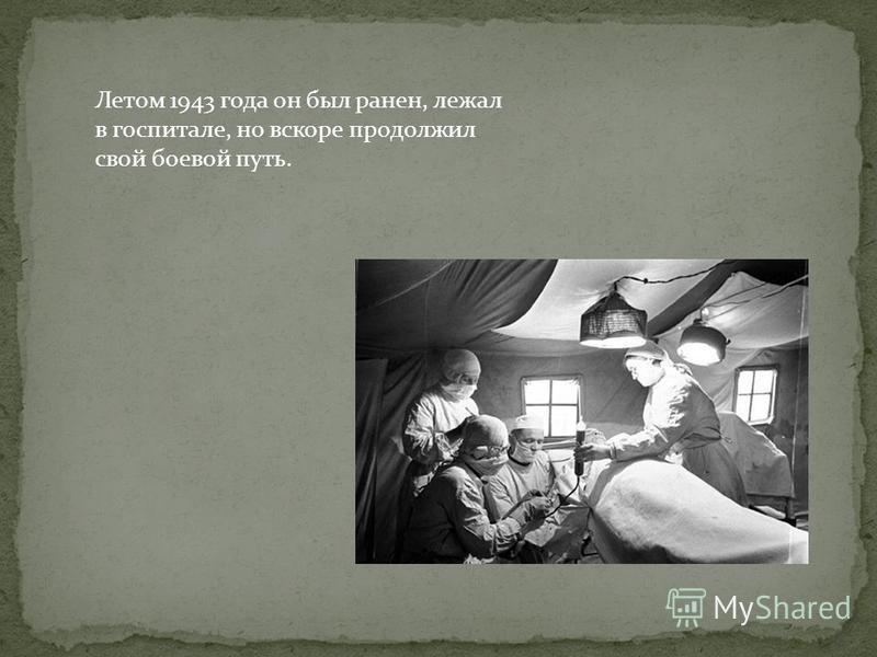 Летом 1943 года он был ранен, лежал в госпитале, но вскоре продолжил свой боевой путь.