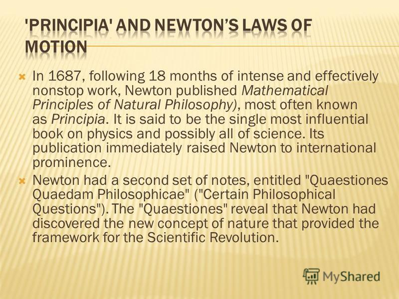 In 1687, following 18 months of intense and effectively nonstop work, Newton published Mathematical Principles of Natural Philosophy), most often known as Principia. It is said to be the single most influential book on physics and possibly all of sci