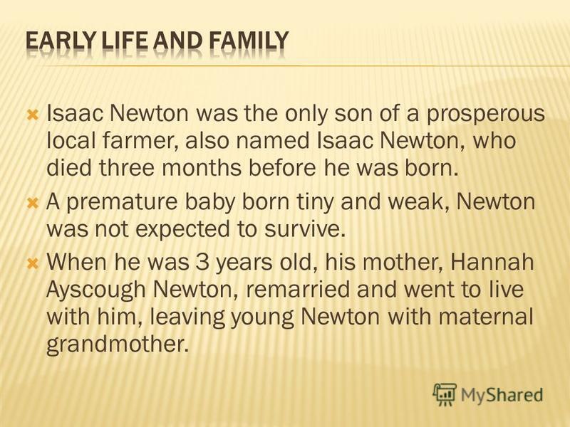 Isaac Newton was the only son of a prosperous local farmer, also named Isaac Newton, who died three months before he was born. A premature baby born tiny and weak, Newton was not expected to survive. When he was 3 years old, his mother, Hannah Ayscou