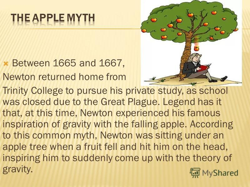 Between 1665 and 1667, Newton returned home from Trinity College to pursue his private study, as school was closed due to the Great Plague. Legend has it that, at this time, Newton experienced his famous inspiration of gravity with the falling apple.