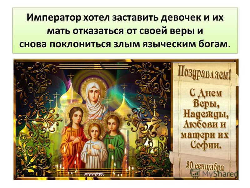 Император хотел заставить девочек и их мать отказаться от своей веры и снова поклониться злым языческим богам.