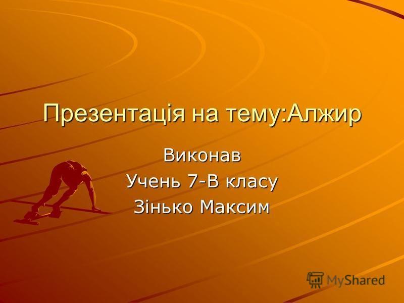 Презентація на тему:Алжир Виконав Учень 7-В класу Зінько Максим