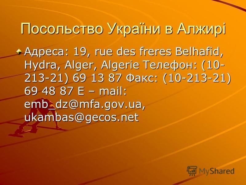 Посольство України в Алжирі Адрeca: 19, rue des freres Belhafid, Hydra, Alger, Algerie Тeлeфoн: (10- 213-21) 69 13 87 Фaкc: (10-213-21) 69 48 87 E – mail: emb_dz@mfa.gov.ua, ukambas@gecos.net