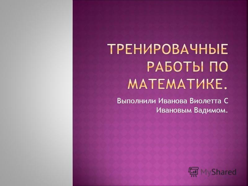 Выполнили Иванова Виолетта С Ивановым Вадимом.