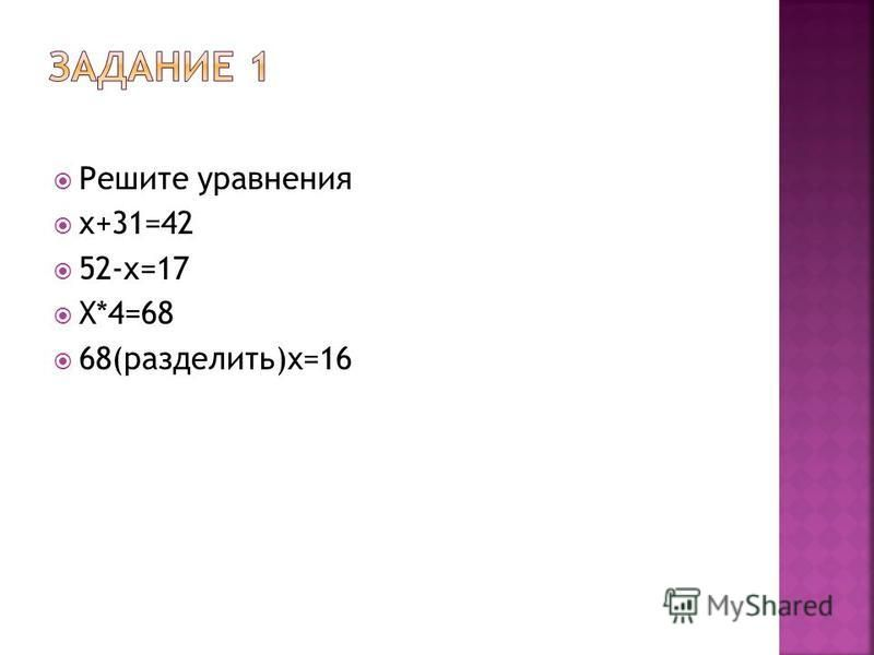 Решите уравнения x+31=42 52-x=17 X*4=68 68(разделить)x=16