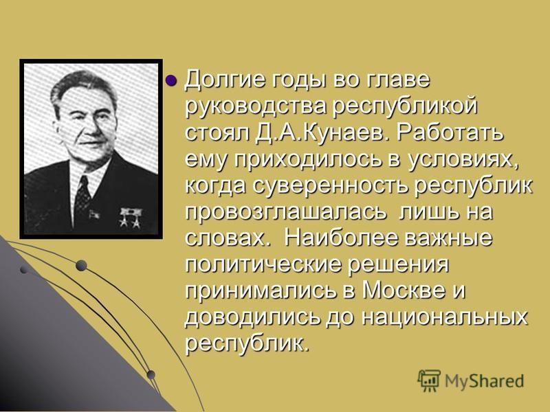 Долгие годы во главе руководства республикой стоял Д.А.Кунаев. Работать ему приходилось в условиях, когда суверенность республик провозглашалась лишь на словах. Наиболее важные политические решения принимались в Москве и доводились до национальных ре