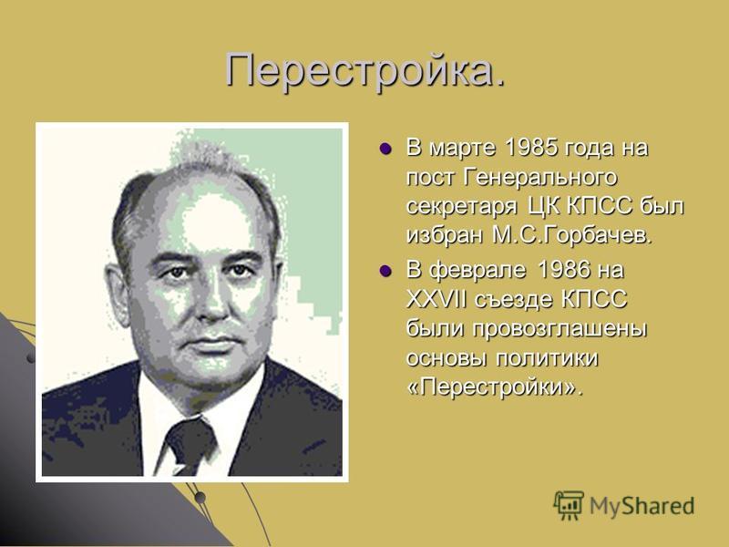 Перестройка. В марте 1985 года на пост Генерального секретаря ЦК КПСС был избран М.С.Горбачев. В марте 1985 года на пост Генерального секретаря ЦК КПСС был избран М.С.Горбачев. В феврале 1986 на XXVII съезде КПСС были провозглашены основы политики «П