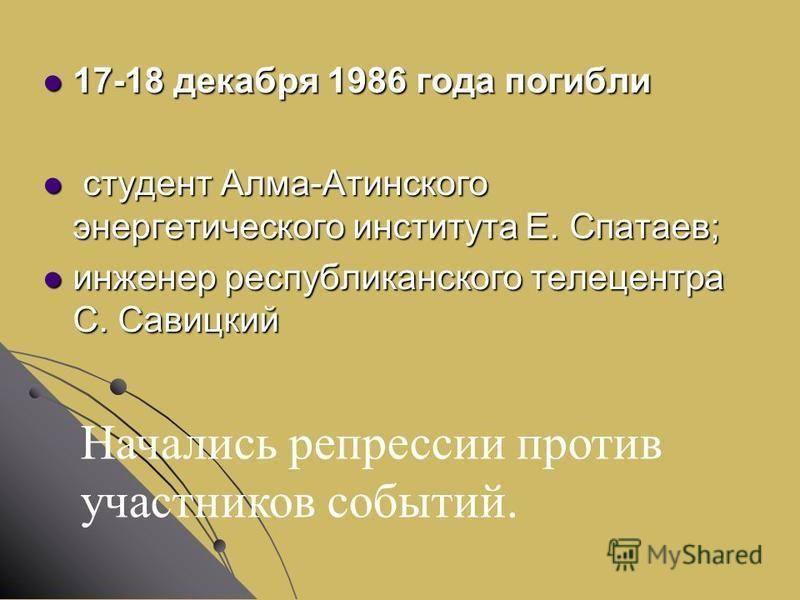 17-18 декабря 1986 года погибли 17-18 декабря 1986 года погибли студент Алма-Атинского энергетического института Е. Спатаев; студент Алма-Атинского энергетического института Е. Спатаев; инженер республиканского телецентра С. Савицкий инженер республи