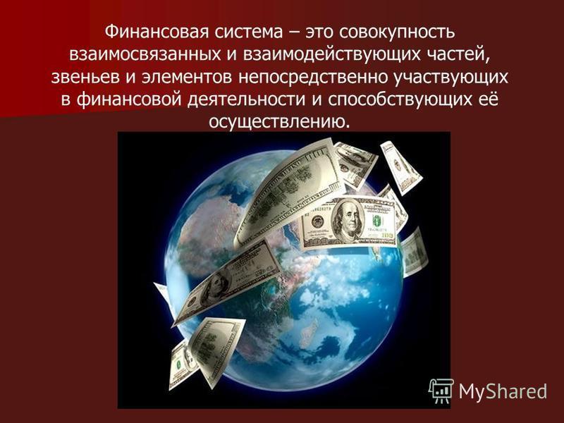 Финансовая система – это совокупность взаимосвязанных и взаимодействующих частей, звеньев и элементов непосредственно участвующих в финансовой деятельности и способствующих её осуществлению.