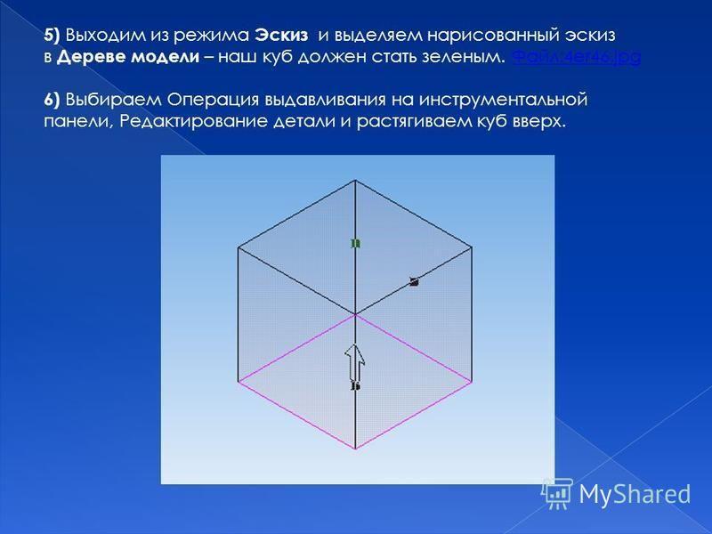 5) Выходим из режима Эскиз и выделяем нарисованный эскиз в Дереве модели – наш куб должен стать зеленым. Файл:4er46. jpg Файл:4er46. jpg 6) Выбираем Операция выдавливания на инструментальной панели, Редактирование детали и растягиваем куб вверх.