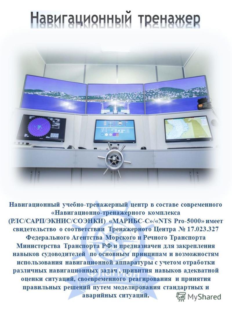 Навигационный учебно-тренажерный центр в составе современного «Навигационно-тренажерного комплекса (РЛС/САРП/ЭКНИС/СОЭНКИ) «МАРИБС-С»/«NТS Pro-5000» имеет свидетельство о соответствии Тренажерного Центра 17.023.327 Федерального Агентства Морского и Р