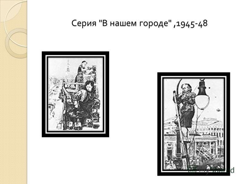 Серия  В нашем городе ,1945-48