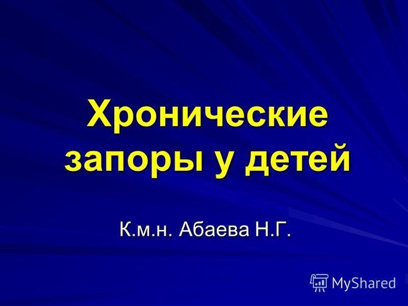 Хронические запоры у детей К.м.н. Абаева Н.Г.