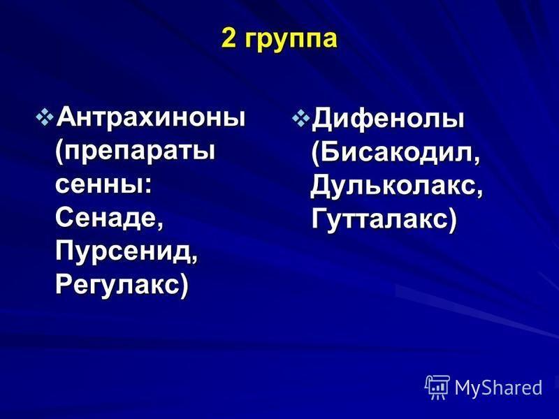2 группа Антрахиноны (препараты сенны: Сенаде, Пурсенид, Регулакс) Антрахиноны (препараты сенны: Сенаде, Пурсенид, Регулакс) Дифенолы (Бисакодил, Дульколакс, Гутталакс) Дифенолы (Бисакодил, Дульколакс, Гутталакс)