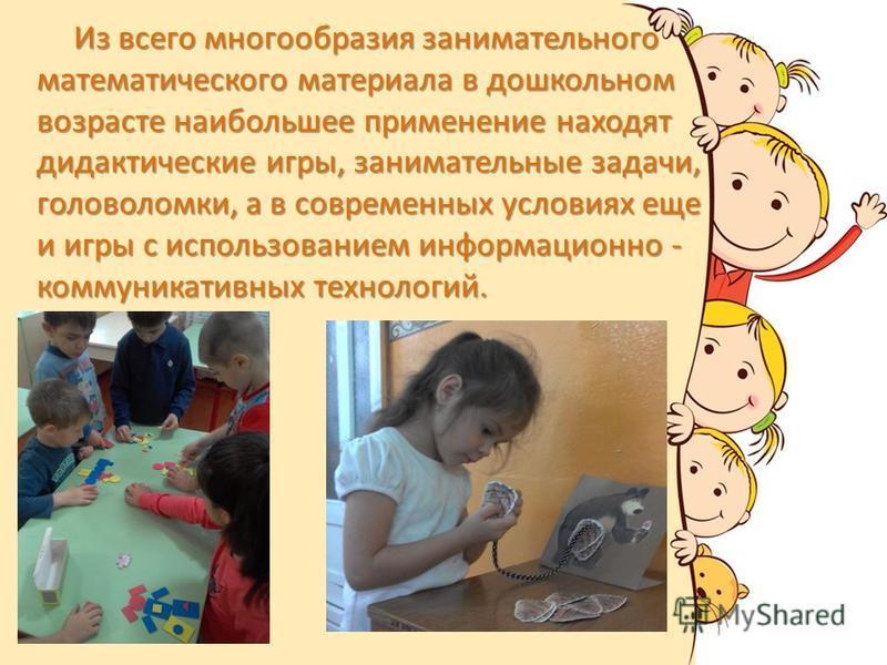 Из всего многообразия занимательного математического материала в дошкольном возрасте наибольшее применение находят дидактические игры, занимательные задачи, головоломки, а в современных условиях еще и игры с использованием информационно - коммуникати