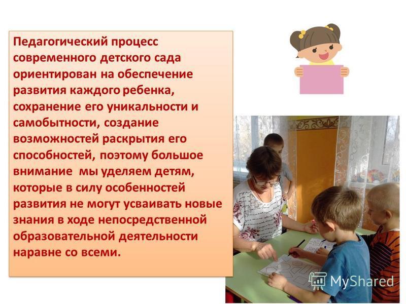 Педагогический процесс современного детского сада ориентирован на обеспечение развития каждого ребенка, сохранение его уникальности и самобытности, создание возможностей раскрытия его способностей, поэтому большое внимание мы уделяем детям, которые в