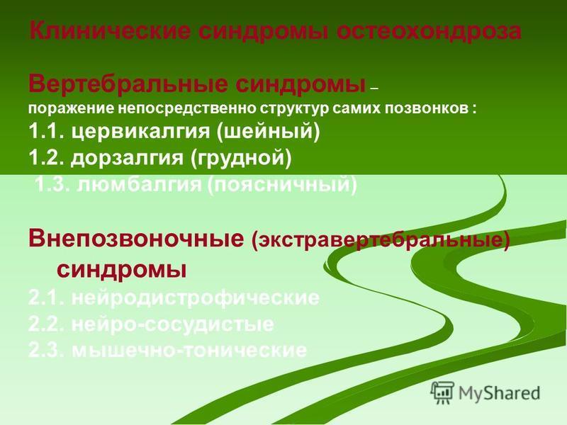 Клинические синдромы остеохондроза Вертебральные синдромы – поражение непосредственно структур самих позвонков : 1.1. цервикалгия (шейный) 1.2. дорзалгия (грудной) 1.3. люмбалгия (поясничный) Внепозвоночные (экстравертебральные) синдромы 2.1. нейроди