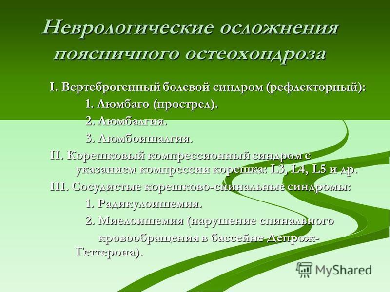 Неврологические осложнения поясничного остеохондроза I. Вертеброгенный болевой синдром (рефлекторный): 1. Люмбаго (прострел). 1. Люмбаго (прострел). 2. Люмбалгия. 2. Люмбалгия. 3. Люмбоишалгия. 3. Люмбоишалгия. II. Корешковый компрессионный синдром с