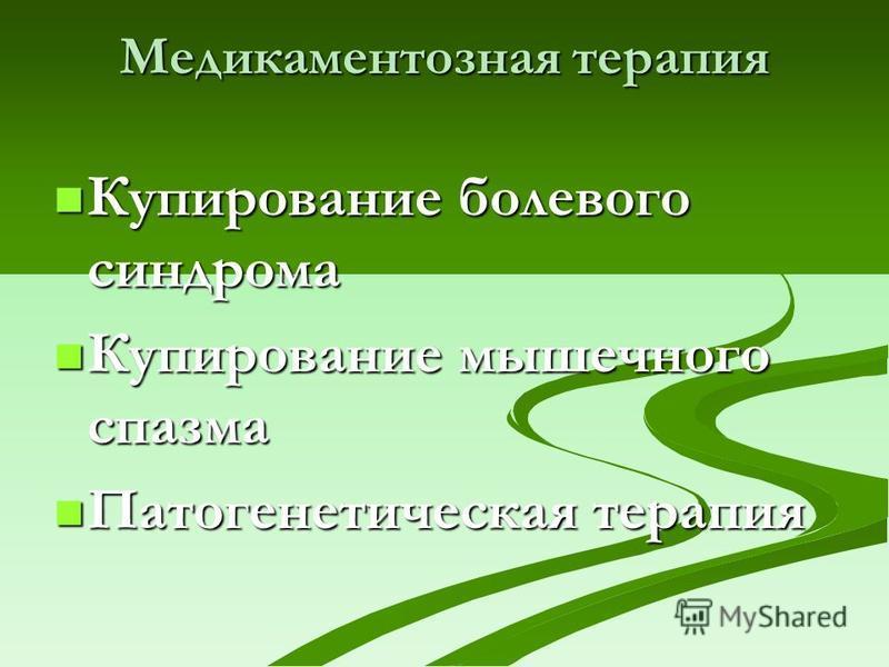 Медикаментозная терапия Купирование болевого синдрома Купирование болевого синдрома Купирование мышечного спазма Купирование мышечного спазма Патогенетическая терапия Патогенетическая терапия