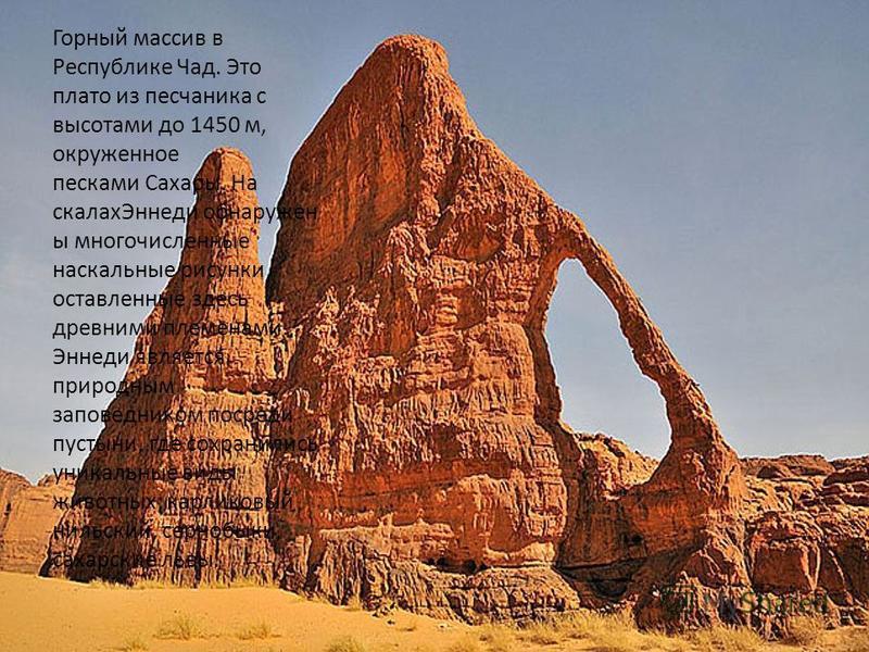 Эннеди Горный массив в Республике Чад. Это плато из песчаника с высотами до 1450 м, окруженное песками Сахары. На скалах Эннеди обнаружен ы многочисленные наскальные рисунки, оставленные здесь древними племенами. Эннеди является природным заповеднико