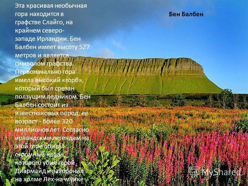 Бен Балбен Эта красивая необычная гора находится в графстве Слайго, на крайнем северо- западе Ирландии. Бен Балбен имеет высоту 527 метров и является символом графства. Первоначально гора имела высокий «горб», который был срезан ползущим ледником. Бе