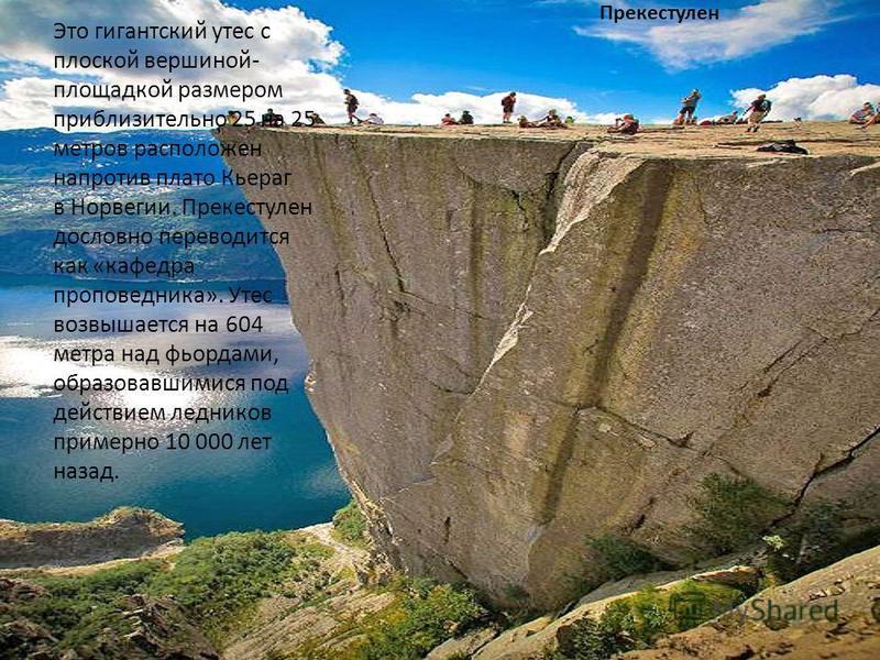Прекестулен Это гигантский утес с плоской вершиной- площадкой размером приблизительно 25 на 25 метров расположен напротив плато Кьераг в Норвегии. Прекестулен дословно переводится как «кафедра проповедника». Утес возвышается на 604 метра над фьордами