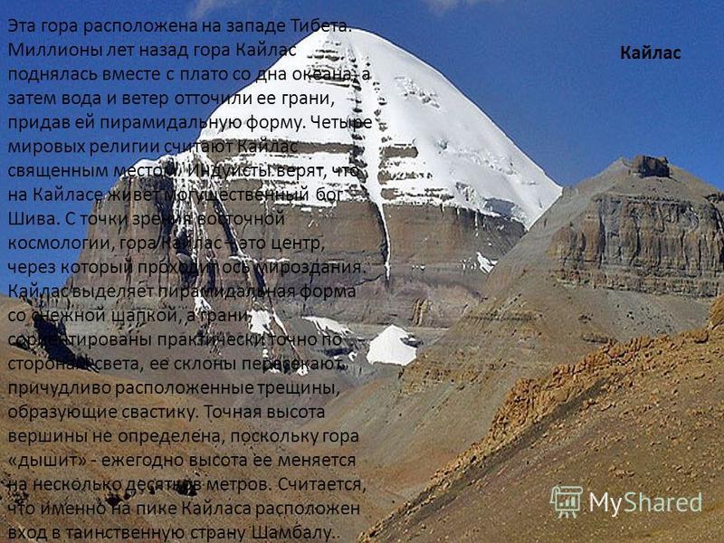 Кайлас Эта гора расположена на западе Тибета. Миллионы лет назад гора Кайлас поднялась вместе с плато со дна океана, а затем вода и ветер отточили ее грани, придав ей пирамидальную форму. Четыре мировых религии считают Кайлас священным местом. Индуис