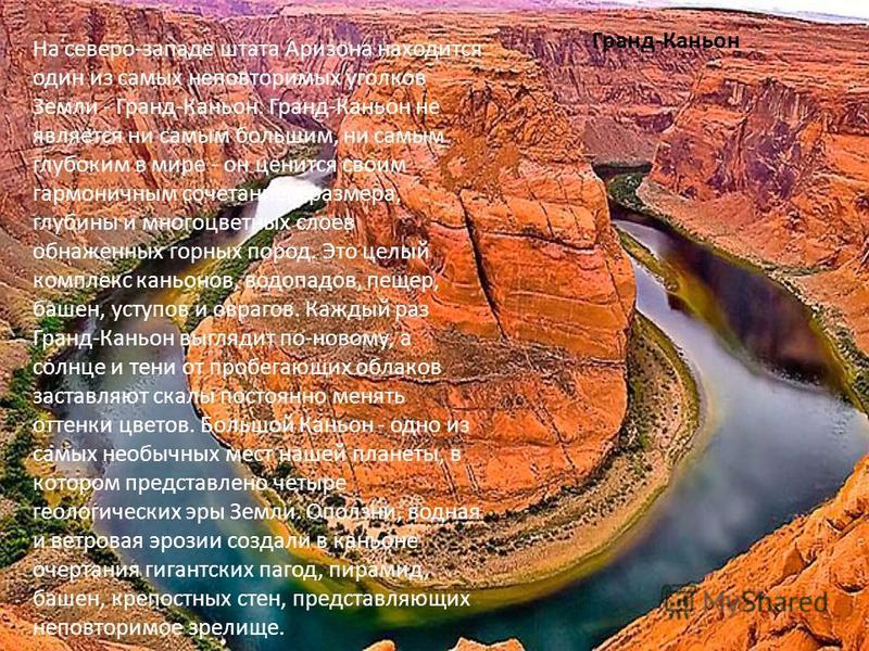 Гранд-Каньон На северо-западе штата Аризона находится один из самых неповторимых уголков Земли - Гранд-Каньон. Гранд-Каньон не является ни самым большим, ни самым глубоким в мире - он ценится своим гармоничным сочетанием размера, глубины и многоцветн