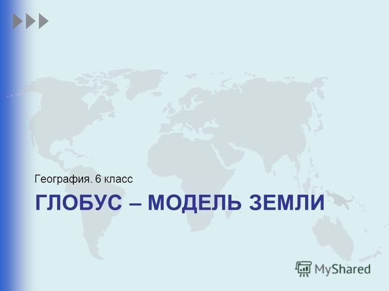 ГЛОБУС – МОДЕЛЬ ЗЕМЛИ География. 6 класс