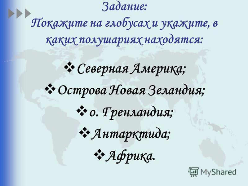 Задание: Покажите на глобусах и укажите, в каких полушариях находятся: Северная Америка; Острова Новая Зеландия; о. Гренландия; Антарктида; Африка.